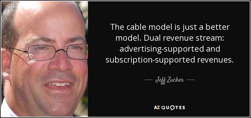 The cable model is just a better model. Dual revenue stream: advertising-supported and subscription-supported revenues. - Jeff Zucker