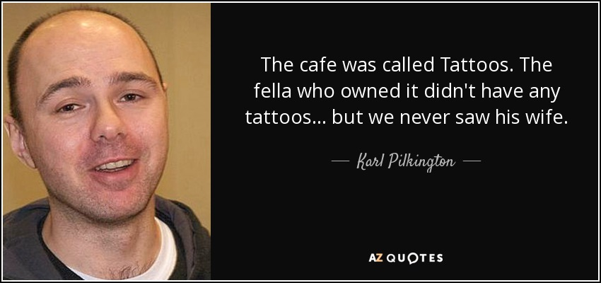 The cafe was called Tattoos. The fella who owned it didn't have any tattoos... but we never saw his wife. - Karl Pilkington