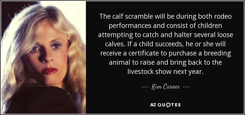 The calf scramble will be during both rodeo performances and consist of children attempting to catch and halter several loose calves. If a child succeeds, he or she will receive a certificate to purchase a breeding animal to raise and bring back to the livestock show next year. - Kim Carnes