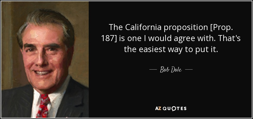 The California proposition [Prop. 187] is one I would agree with. That's the easiest way to put it. - Bob Dole