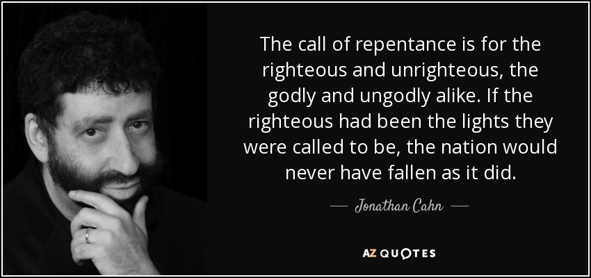 The call of repentance is for the righteous and unrighteous, the godly and ungodly alike. If the righteous had been the lights they were called to be, the nation would never have fallen as it did. - Jonathan Cahn