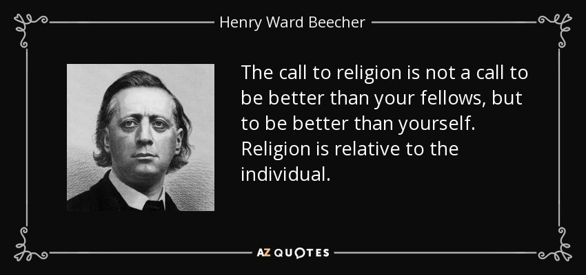 The call to religion is not a call to be better than your fellows, but to be better than yourself. Religion is relative to the individual. - Henry Ward Beecher