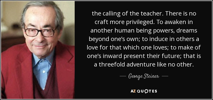 the calling of the teacher. There is no craft more privileged. To awaken in another human being powers, dreams beyond one's own; to induce in others a love for that which one loves; to make of one's inward present their future; that is a threefold adventure like no other. - George Steiner