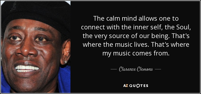 The calm mind allows one to connect with the inner self, the Soul, the very source of our being. That's where the music lives. That's where my music comes from. - Clarence Clemons