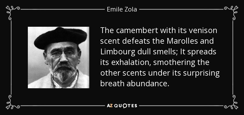 The camembert with its venison scent defeats the Marolles and Limbourg dull smells; It spreads its exhalation, smothering the other scents under its surprising breath abundance. - Emile Zola