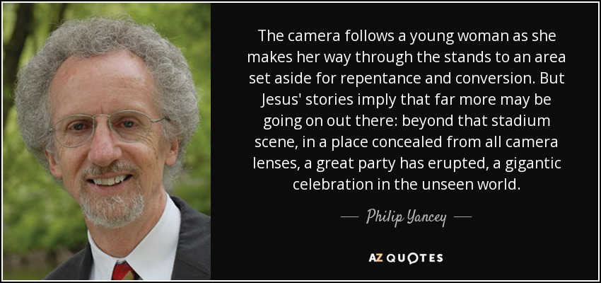 The camera follows a young woman as she makes her way through the stands to an area set aside for repentance and conversion. But Jesus' stories imply that far more may be going on out there: beyond that stadium scene, in a place concealed from all camera lenses, a great party has erupted, a gigantic celebration in the unseen world. - Philip Yancey