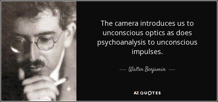 The camera introduces us to unconscious optics as does psychoanalysis to unconscious impulses. - Walter Benjamin