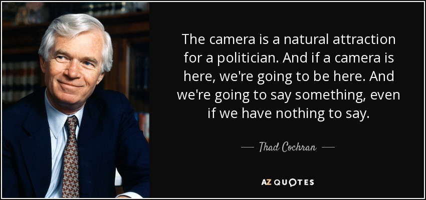 The camera is a natural attraction for a politician. And if a camera is here, we're going to be here. And we're going to say something, even if we have nothing to say. - Thad Cochran