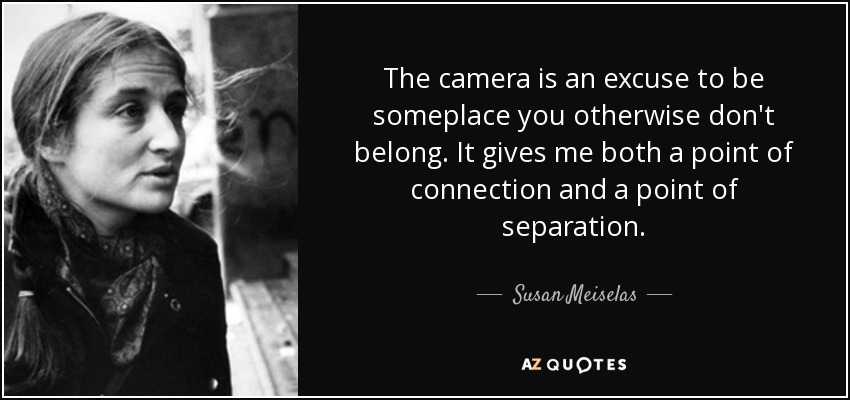 The camera is an excuse to be someplace you otherwise don't belong. It gives me both a point of connection and a point of separation. - Susan Meiselas