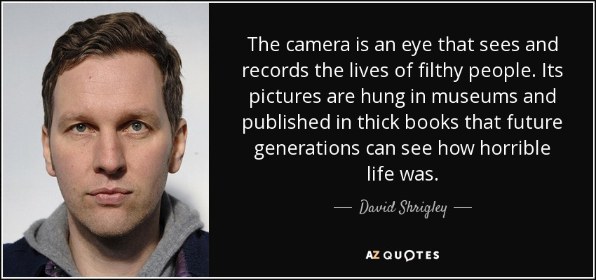 The camera is an eye that sees and records the lives of filthy people. Its pictures are hung in museums and published in thick books that future generations can see how horrible life was. - David Shrigley