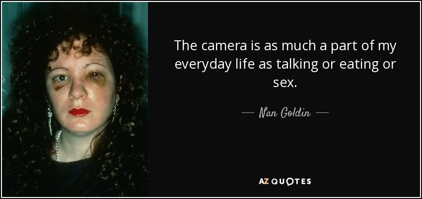 The camera is as much a part of my everyday life as talking or eating or sex. - Nan Goldin