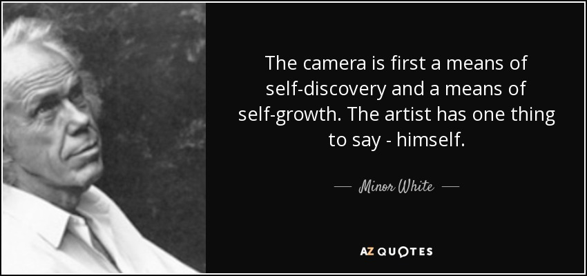 The camera is first a means of self-discovery and a means of self-growth. The artist has one thing to say - himself. - Minor White