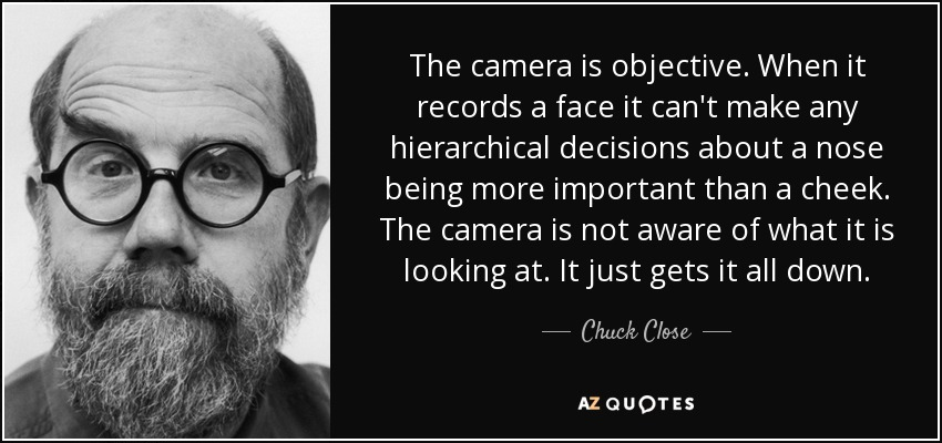 The camera is objective. When it records a face it can't make any hierarchical decisions about a nose being more important than a cheek. The camera is not aware of what it is looking at. It just gets it all down. - Chuck Close