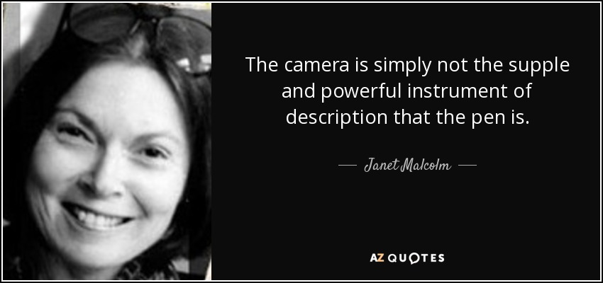 The camera is simply not the supple and powerful instrument of description that the pen is. - Janet Malcolm