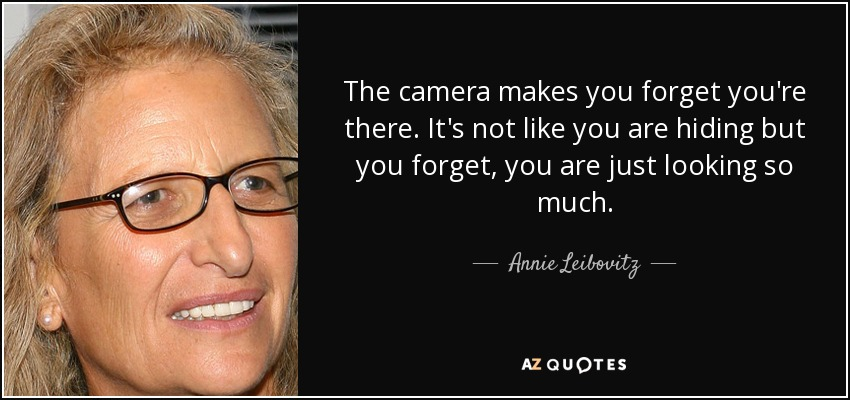 The camera makes you forget you're there. It's not like you are hiding but you forget, you are just looking so much. - Annie Leibovitz