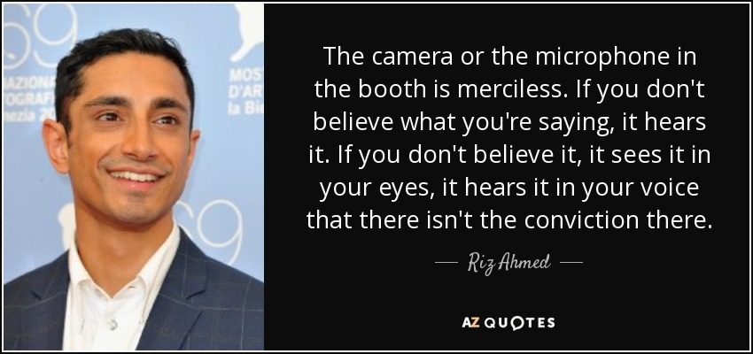 The camera or the microphone in the booth is merciless. If you don't believe what you're saying, it hears it. If you don't believe it, it sees it in your eyes, it hears it in your voice that there isn't the conviction there. - Riz Ahmed