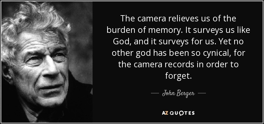 The camera relieves us of the burden of memory. It surveys us like God, and it surveys for us. Yet no other god has been so cynical, for the camera records in order to forget. - John Berger