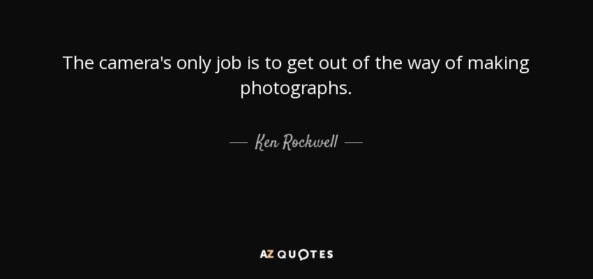 The camera's only job is to get out of the way of making photographs. - Ken Rockwell