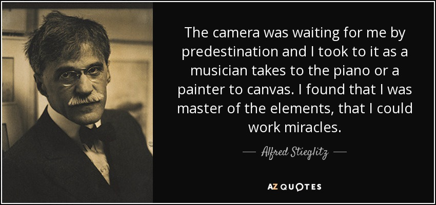 The camera was waiting for me by predestination and I took to it as a musician takes to the piano or a painter to canvas. I found that I was master of the elements, that I could work miracles. - Alfred Stieglitz