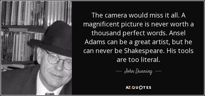 The camera would miss it all. A magnificent picture is never worth a thousand perfect words. Ansel Adams can be a great artist, but he can never be Shakespeare. His tools are too literal. - John Dunning