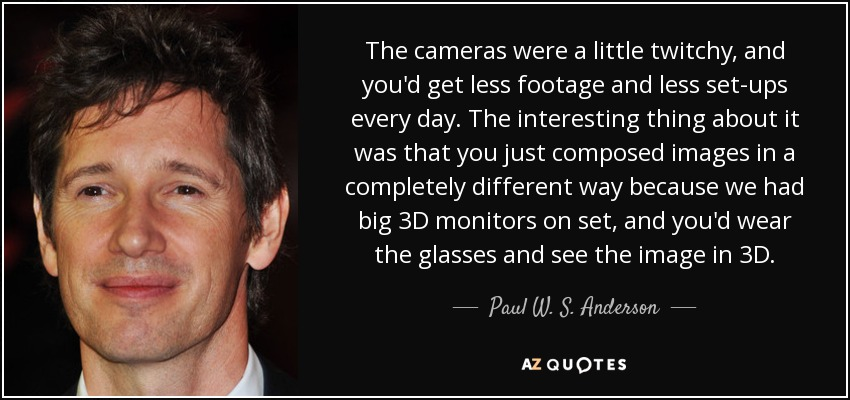 The cameras were a little twitchy, and you'd get less footage and less set-ups every day. The interesting thing about it was that you just composed images in a completely different way because we had big 3D monitors on set, and you'd wear the glasses and see the image in 3D. - Paul W. S. Anderson