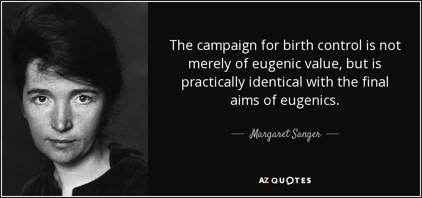 The campaign for birth control is not merely of eugenic value, but is practically identical with the final aims of eugenics. - Margaret Sanger