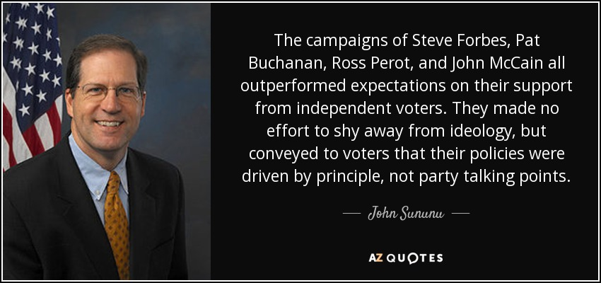 The campaigns of Steve Forbes, Pat Buchanan, Ross Perot, and John McCain all outperformed expectations on their support from independent voters. They made no effort to shy away from ideology, but conveyed to voters that their policies were driven by principle, not party talking points. - John Sununu