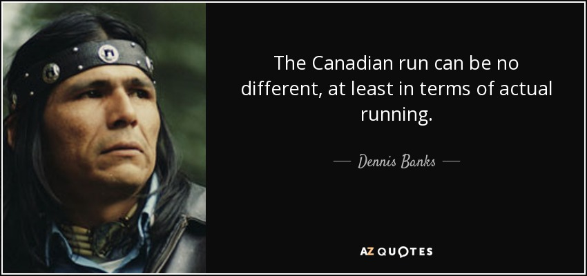 The Canadian run can be no different, at least in terms of actual running. - Dennis Banks
