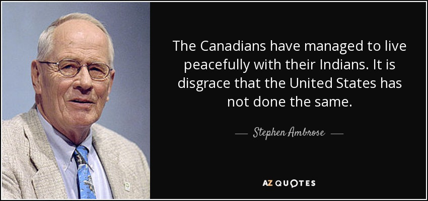 The Canadians have managed to live peacefully with their Indians. It is disgrace that the United States has not done the same. - Stephen Ambrose