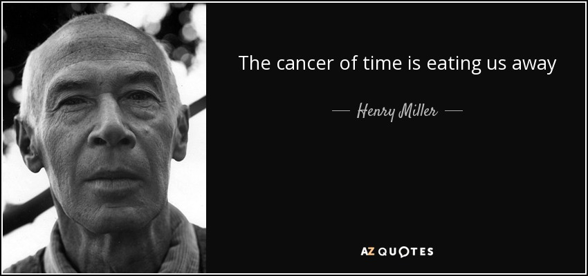 The cancer of time is eating us away - Henry Miller