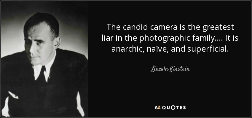 The candid camera is the greatest liar in the photographic family.... It is anarchic, naïve, and superficial. - Lincoln Kirstein