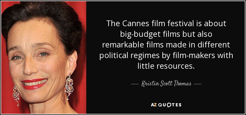 The Cannes film festival is about big-budget films but also remarkable films made in different political regimes by film-makers with little resources. - Kristin Scott Thomas
