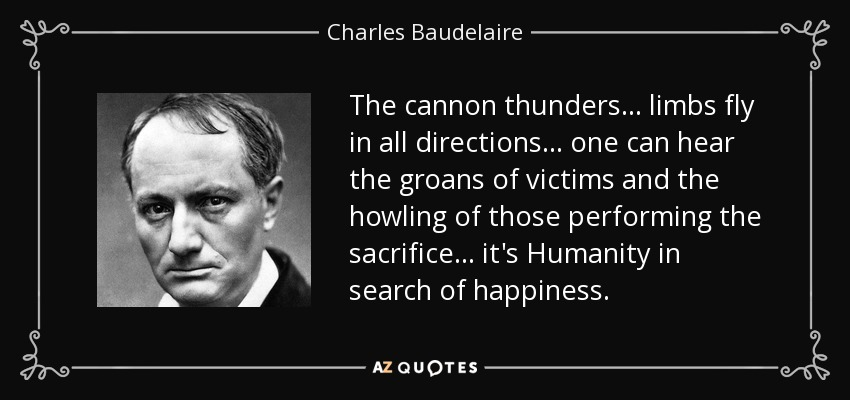 The cannon thunders... limbs fly in all directions... one can hear the groans of victims and the howling of those performing the sacrifice... it's Humanity in search of happiness. - Charles Baudelaire