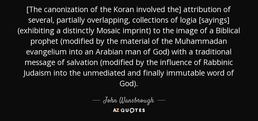 [The canonization of the Koran involved the] attribution of several, partially overlapping, collections of logia [sayings] (exhibiting a distinctly Mosaic imprint) to the image of a Biblical prophet (modified by the material of the Muhammadan evangelium into an Arabian man of God) with a traditional message of salvation (modified by the influence of Rabbinic Judaism into the unmediated and finally immutable word of God). - John Wansbrough