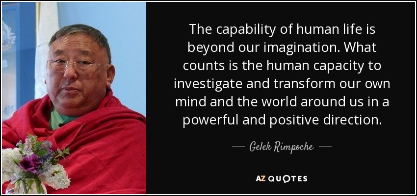 The capability of human life is beyond our imagination. What counts is the human capacity to investigate and transform our own mind and the world around us in a powerful and positive direction. - Gelek Rimpoche