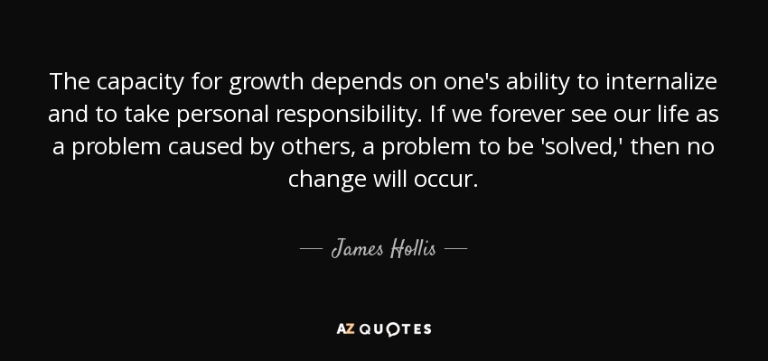 The capacity for growth depends on one's ability to internalize and to take personal responsibility. If we forever see our life as a problem caused by others, a problem to be 'solved,' then no change will occur. - James Hollis