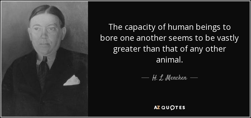 The capacity of human beings to bore one another seems to be vastly greater than that of any other animal. - H. L. Mencken