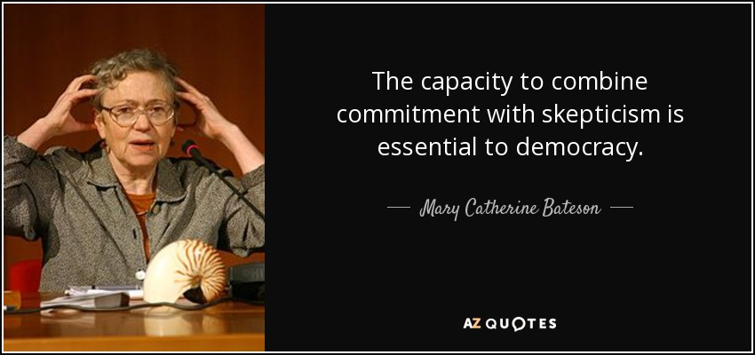 The capacity to combine commitment with skepticism is essential to democracy. - Mary Catherine Bateson