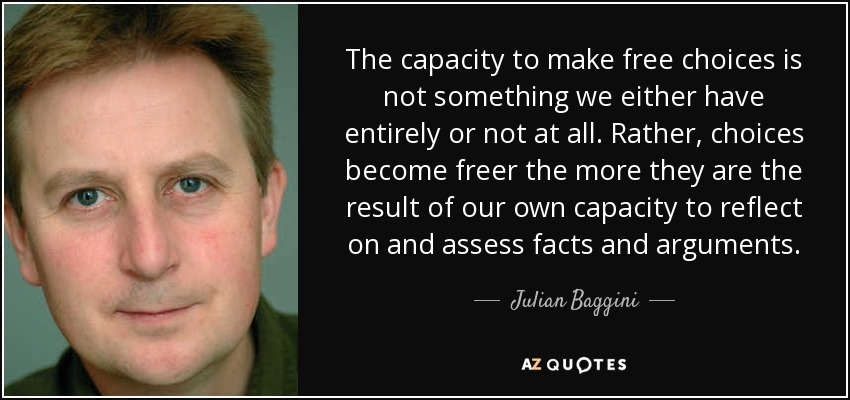 The capacity to make free choices is not something we either have entirely or not at all. Rather, choices become freer the more they are the result of our own capacity to reflect on and assess facts and arguments. - Julian Baggini
