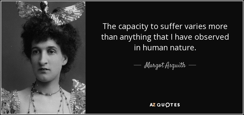 The capacity to suffer varies more than anything that I have observed in human nature. - Margot Asquith