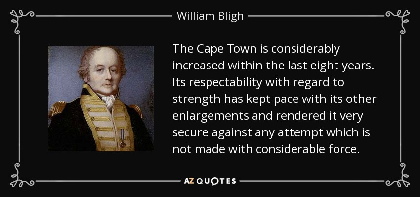 The Cape Town is considerably increased within the last eight years. Its respectability with regard to strength has kept pace with its other enlargements and rendered it very secure against any attempt which is not made with considerable force. - William Bligh