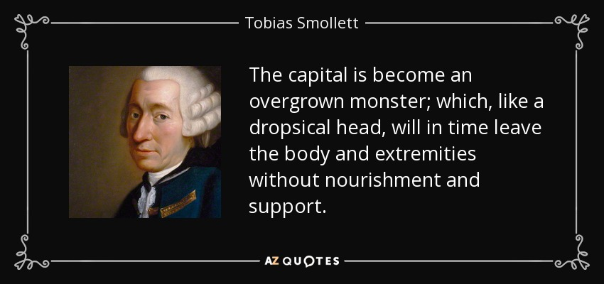 The capital is become an overgrown monster; which, like a dropsical head, will in time leave the body and extremities without nourishment and support. - Tobias Smollett