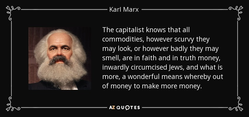 The capitalist knows that all commodities, however scurvy they may look, or however badly they may smell, are in faith and in truth money, inwardly circumcised Jews, and what is more, a wonderful means whereby out of money to make more money. - Karl Marx