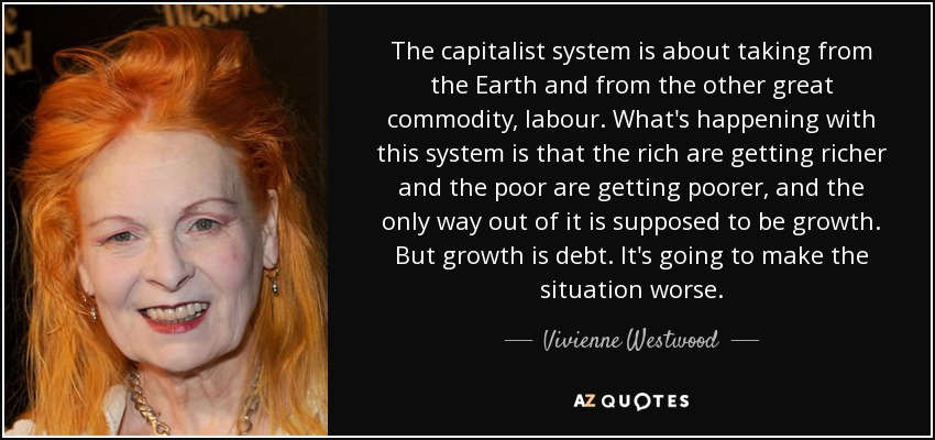 The capitalist system is about taking from the Earth and from the other great commodity, labour. What's happening with this system is that the rich are getting richer and the poor are getting poorer, and the only way out of it is supposed to be growth. But growth is debt. It's going to make the situation worse. - Vivienne Westwood