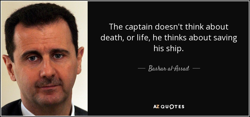 The captain doesn't think about death, or life, he thinks about saving his ship. - Bashar al-Assad