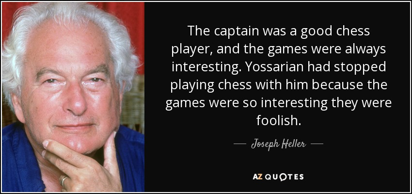 The captain was a good chess player, and the games were always interesting. Yossarian had stopped playing chess with him because the games were so interesting they were foolish. - Joseph Heller