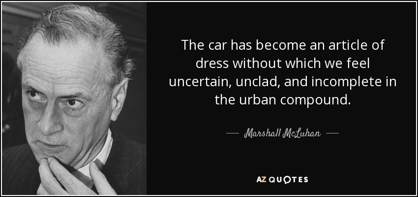 The car has become an article of dress without which we feel uncertain, unclad, and incomplete in the urban compound. - Marshall McLuhan