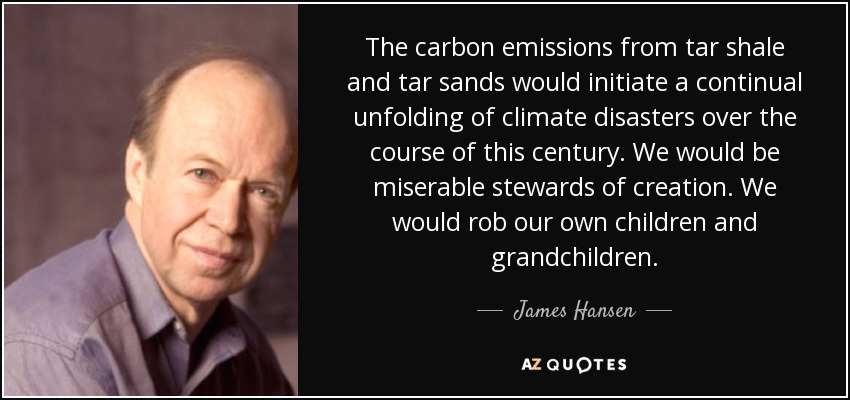 The carbon emissions from tar shale and tar sands would initiate a continual unfolding of climate disasters over the course of this century. We would be miserable stewards of creation. We would rob our own children and grandchildren. - James Hansen