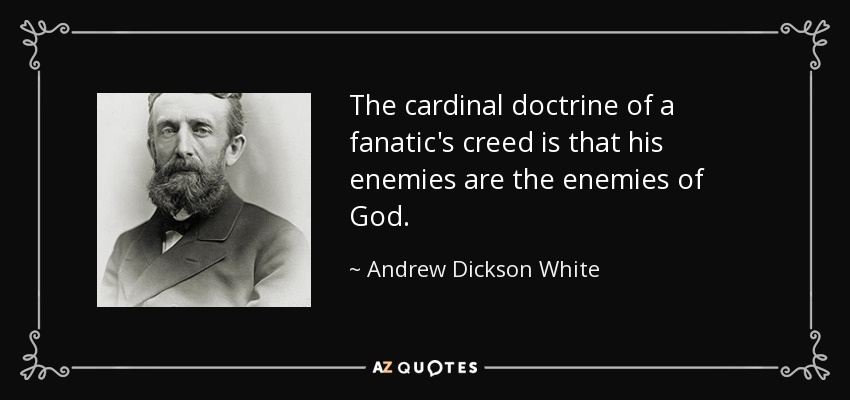 The cardinal doctrine of a fanatic's creed is that his enemies are the enemies of God. - Andrew Dickson White