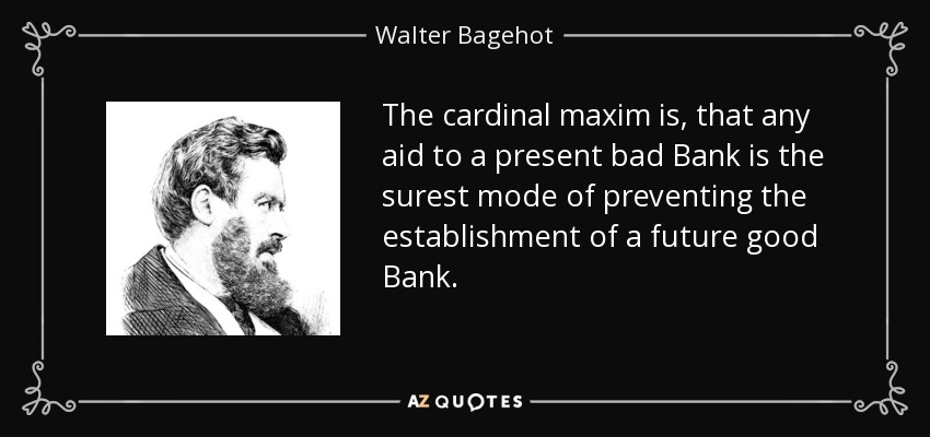 The cardinal maxim is, that any aid to a present bad Bank is the surest mode of preventing the establishment of a future good Bank. - Walter Bagehot